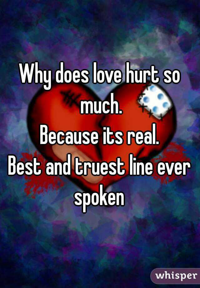 Why Does Love Hurt So Much Because Its Real Best And Truest Line