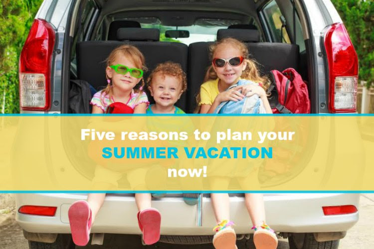 5 reasons to start planning summer vacation now • Family ...