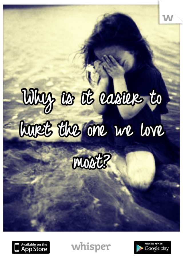 Why Is It Easier To Hurt The One We Love Most
