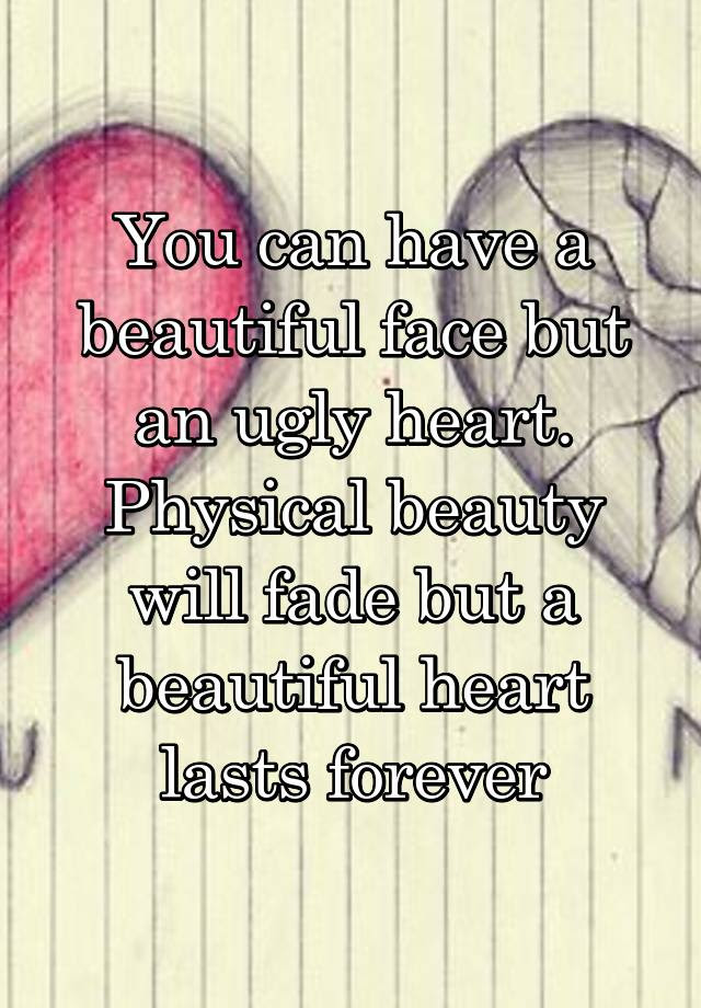 You Can Have A Beautiful Face But An Ugly Heart Physical Beauty Will