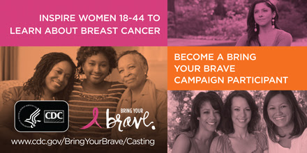 Inspire woman 18-44 to learn about breast cancer, become a bring your brave campaign particiopant www.cdc.gov/BringYourBrave/Casting
