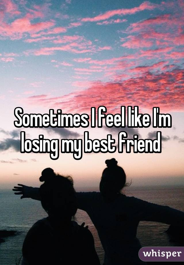Sometimes I Feel Like Im Losing My Best Friend