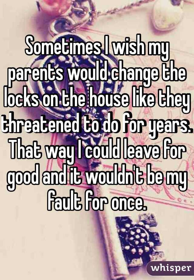 Sometimes I wish my parents would change the locks on the house ...