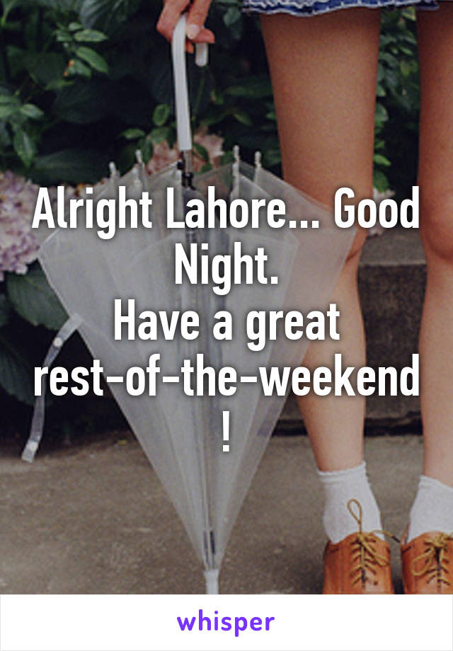 Alright Lahore Good Night Have A Great Rest Of The Weekend