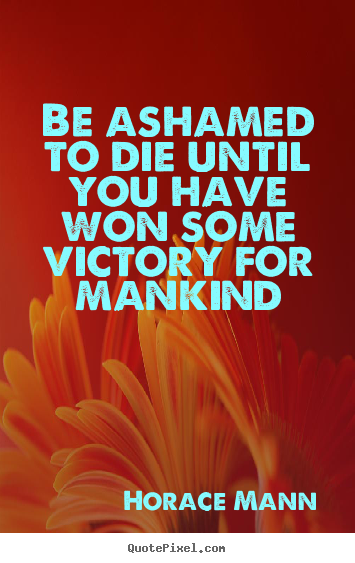 Quotes About Inspirational Be Ashamed To Die Until You Have Won