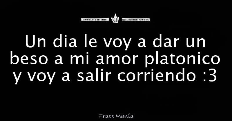 Un Dia Le Voy A Dar Un Beso A Mi Amor Platonico Y Voy A Salir