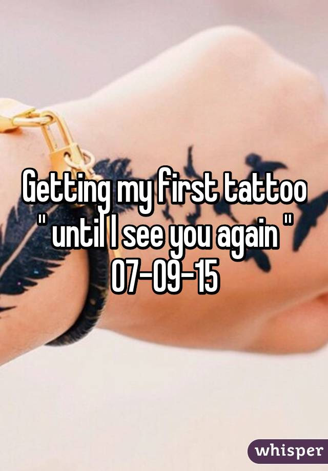 Getting My First Tattoo Until I See You Again 07 09 15