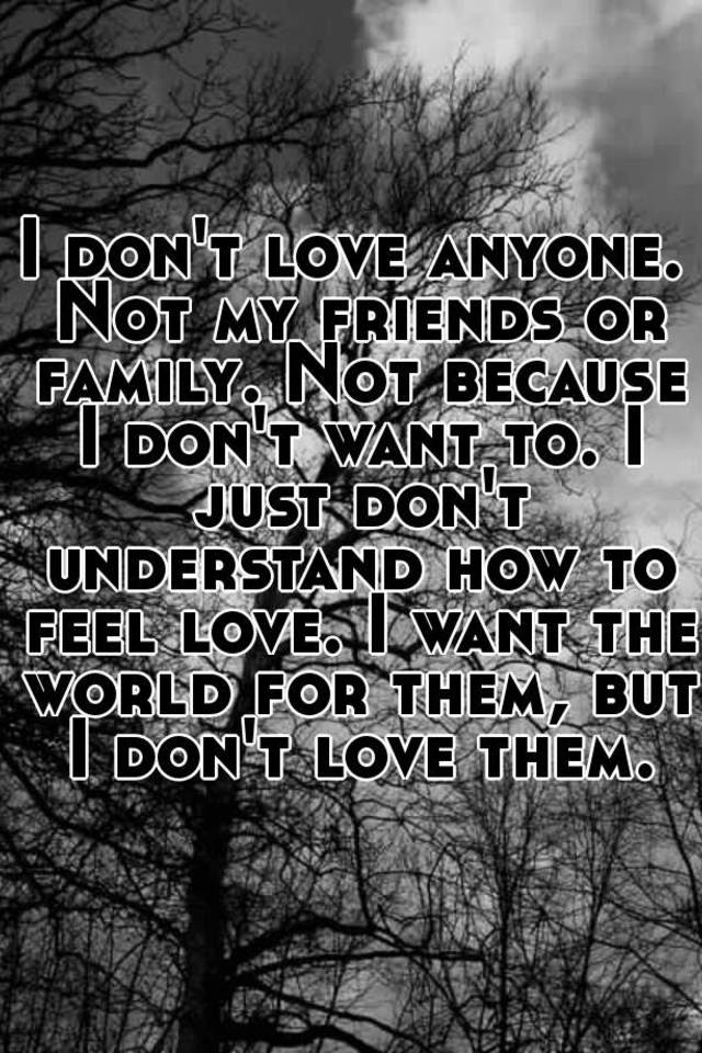 I Dont Love Anyone Not My Friends Or Family Not Because I Dont