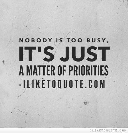 Nobody Is Too Busy Its Just A Matter Of Priorities