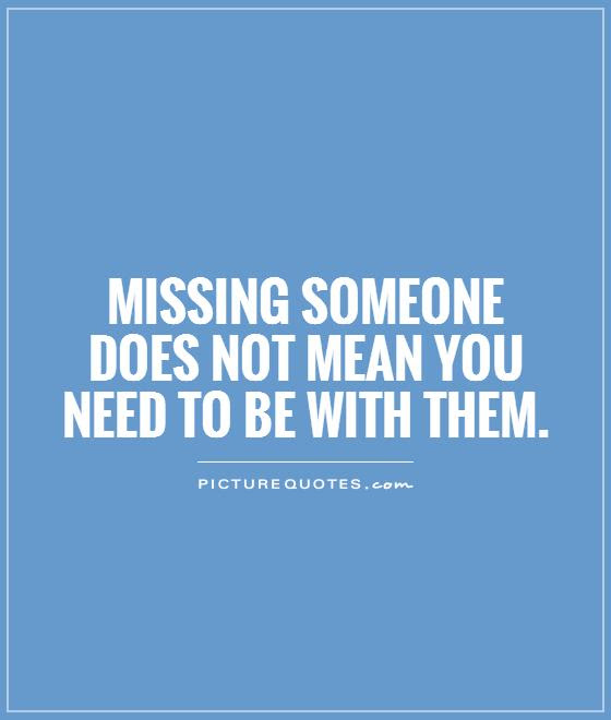 Missing Someone Does Not Mean You Need To Be With Them Picture Quotes
