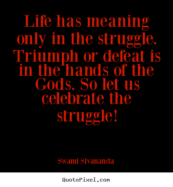 Quotes About Life Life Has Meaning Only In The Struggle Triumph