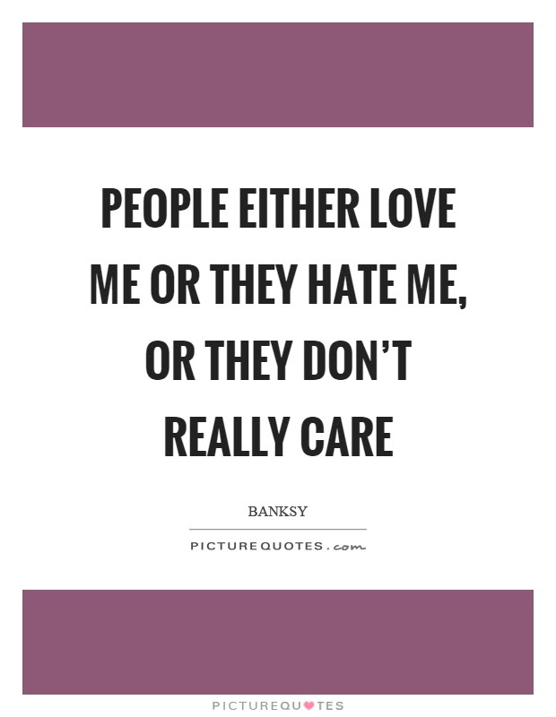 People Either Love Me Or They Hate Me Or They Dont Really Care