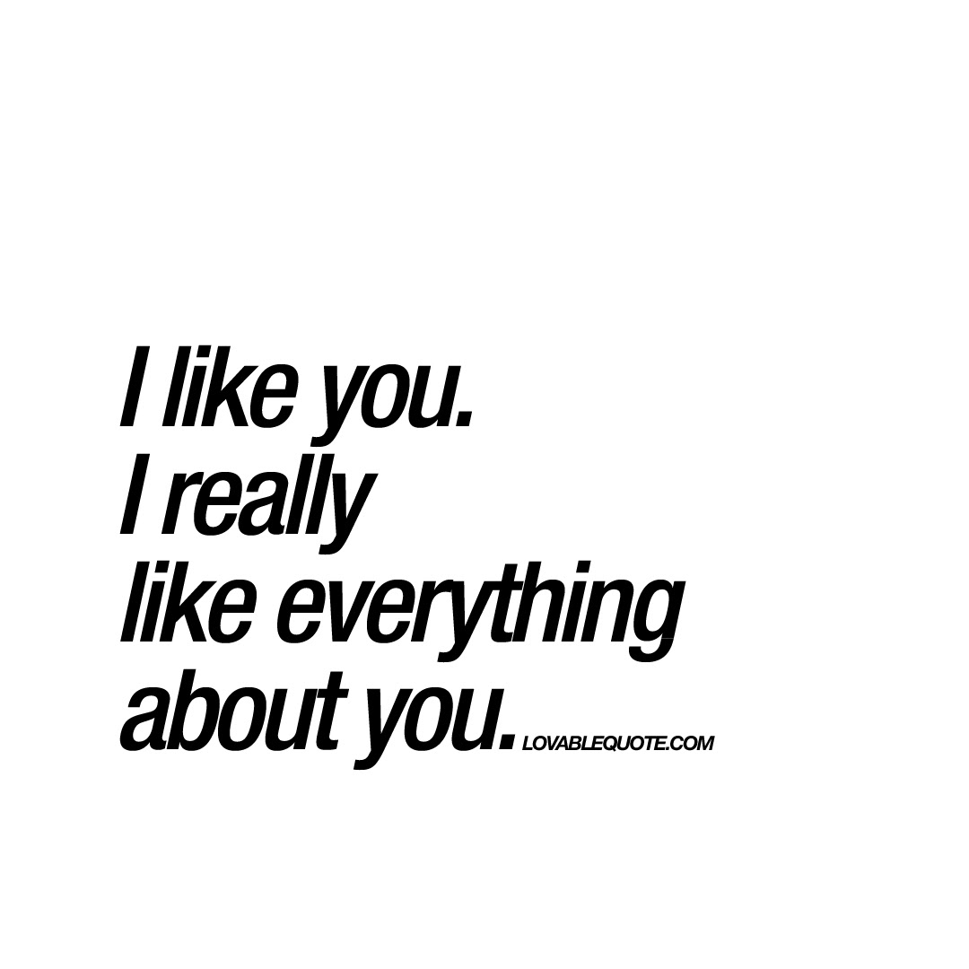I Like You I Really Like Everything About You Great Love Quote
