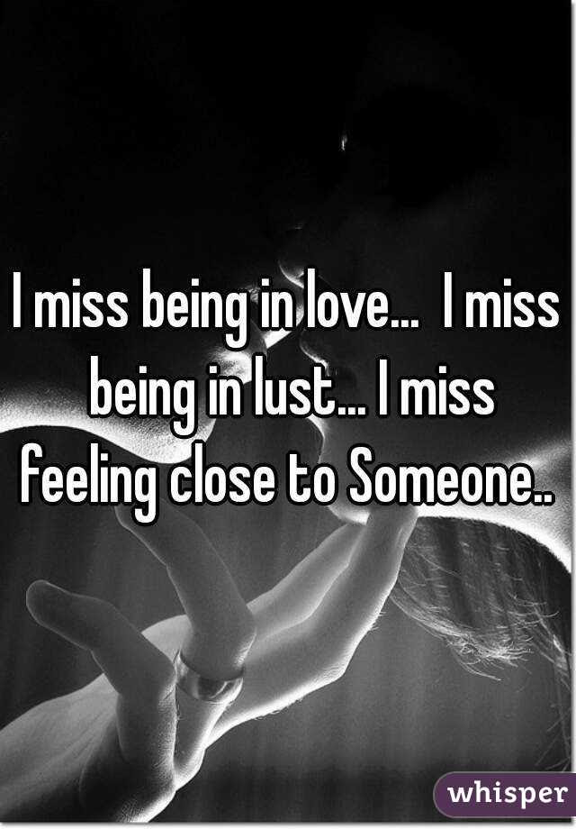 I Miss Being In Love I Miss Being In Lust I Miss Feeling Close