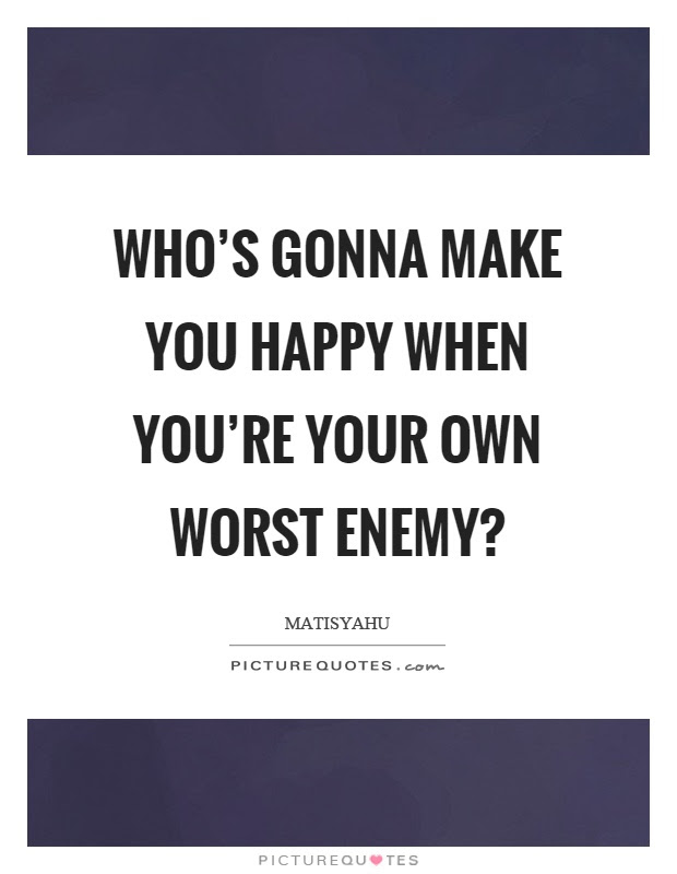 Whos Gonna Make You Happy When Youre Your Own Worst Enemy