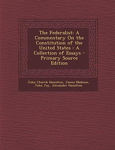 The Federalist A Commentary On The Constitution Of The United States A Collection Of Essays