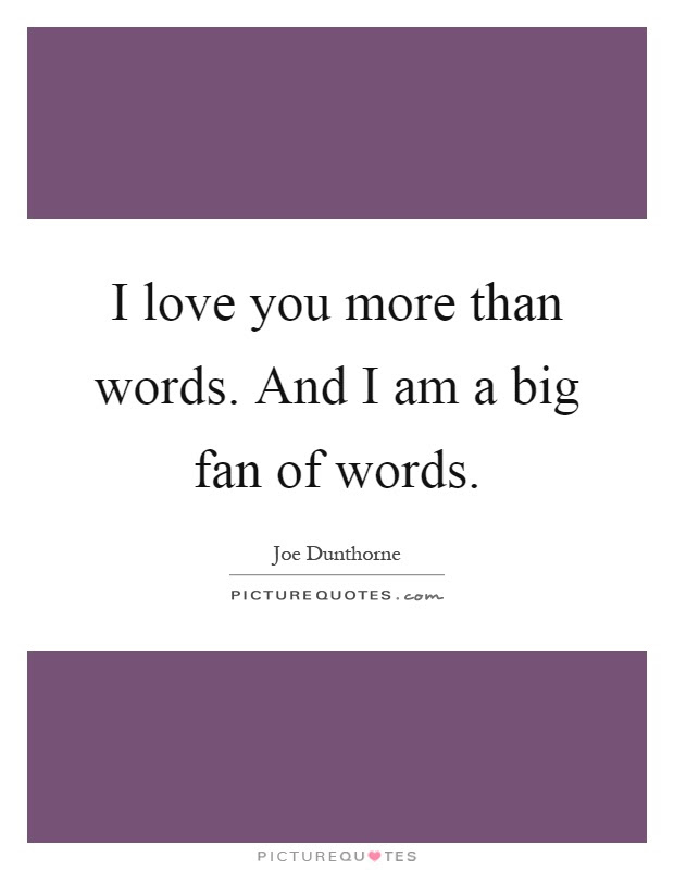 I Love You More Than Words And I Am A Big Fan Of Words Picture Quotes