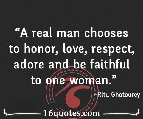 A Real Man Chooses To Honor Love Respect Adore And Be Faithful To