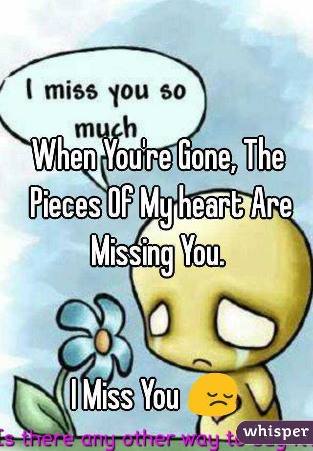 When Youre Gone The Pieces Of My Heart Are Missing You I Miss You