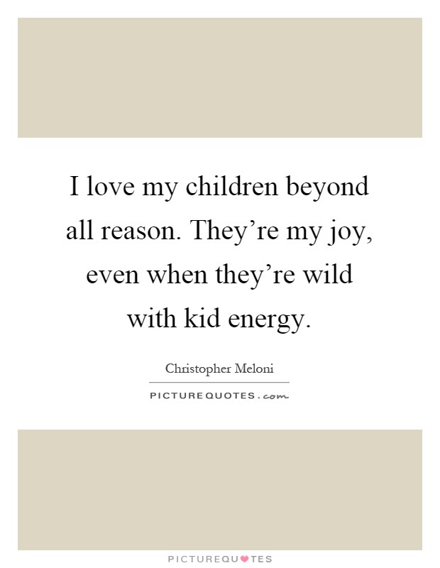 I Love My Children Beyond All Reason Theyre My Joy Even When