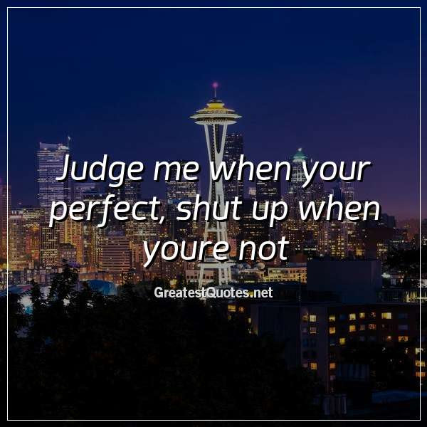 Judge Me When Your Perfect Shut Up When Youre Not Free Life