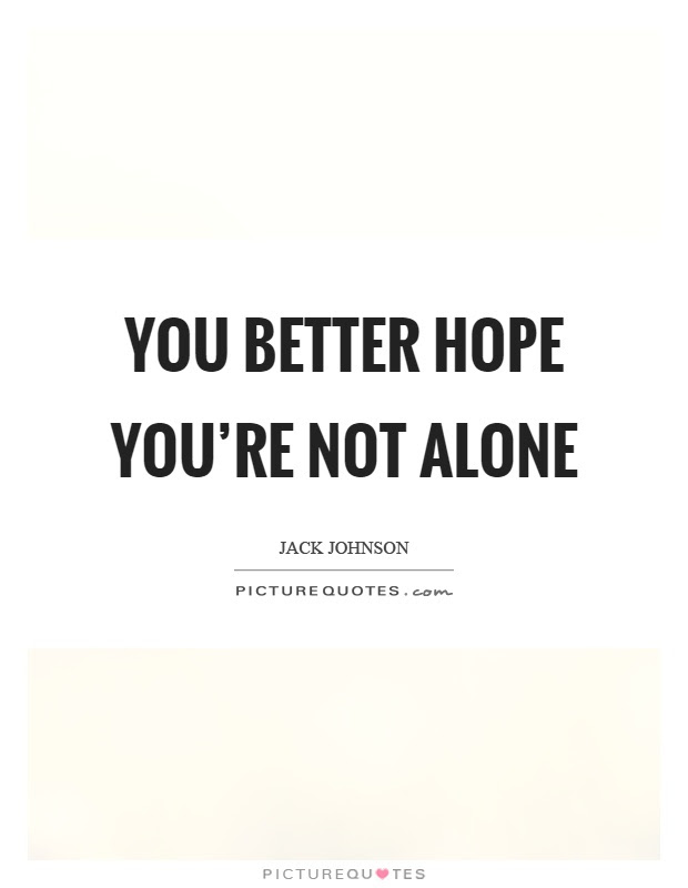 You Better Hope Youre Not Alone Picture Quotes