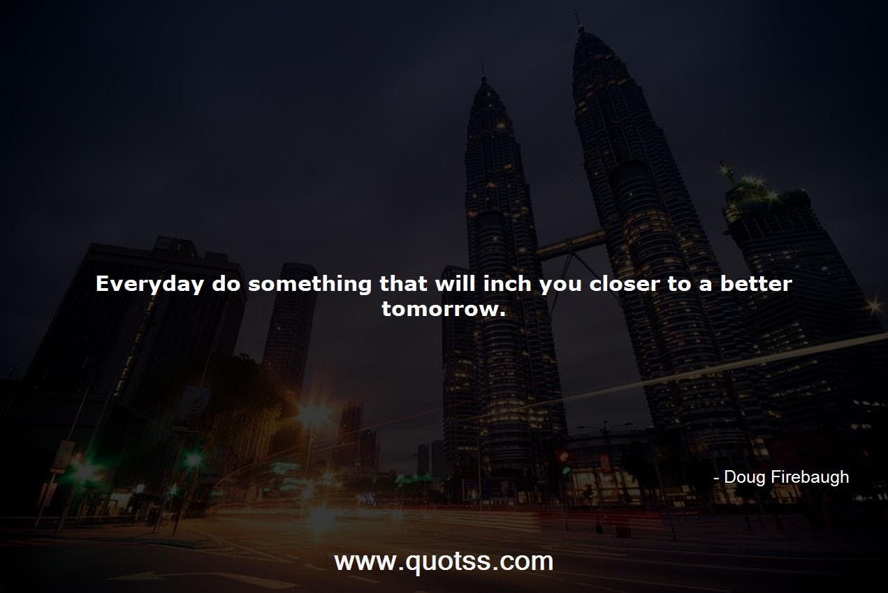 Everyday Do Something That Will Inch You Closer To A Better Tomorrow