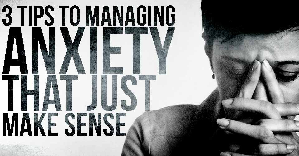 3 Tips to Managing Anxiety that Just Make Sense