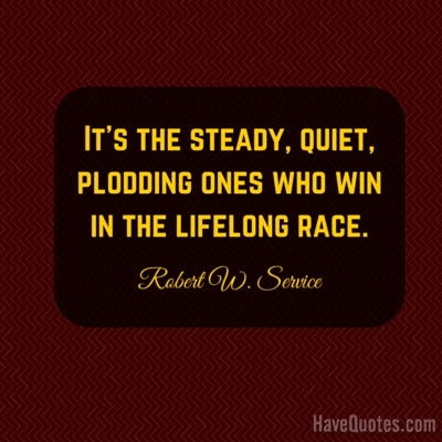 Its The Steady Quiet Plodding Ones Who Win In The Lifelong Race