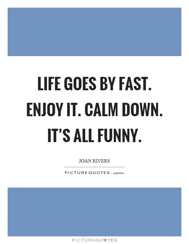 Life Goes By Fast Enjoy It Calm Down Its All Funny Picture Quotes