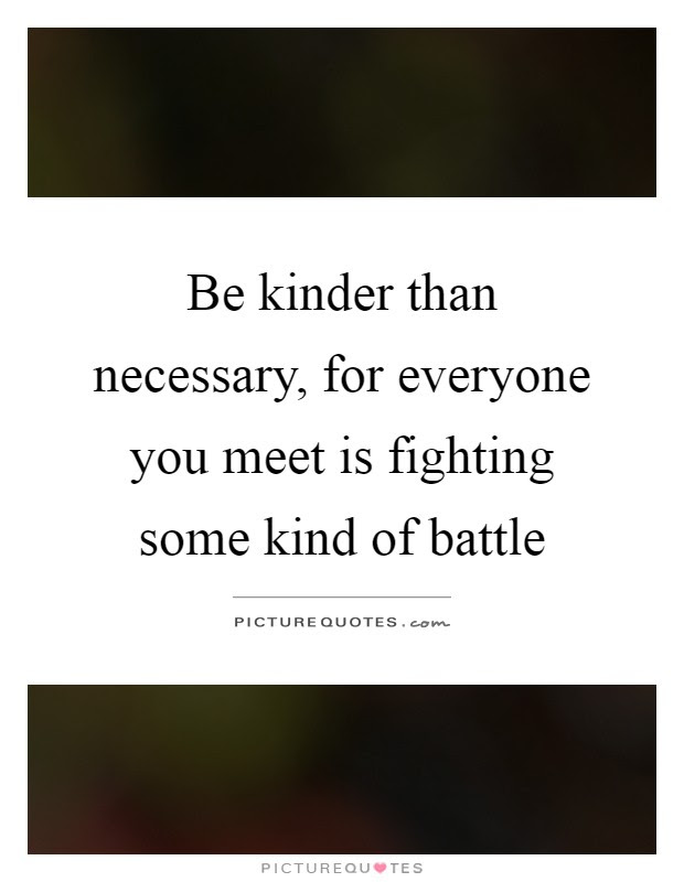 Be Kinder Than Necessary For Everyone You Meet Is Fighting Some