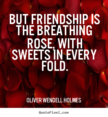 Quote About Friendship But Friendship Is The Breathing Rose With