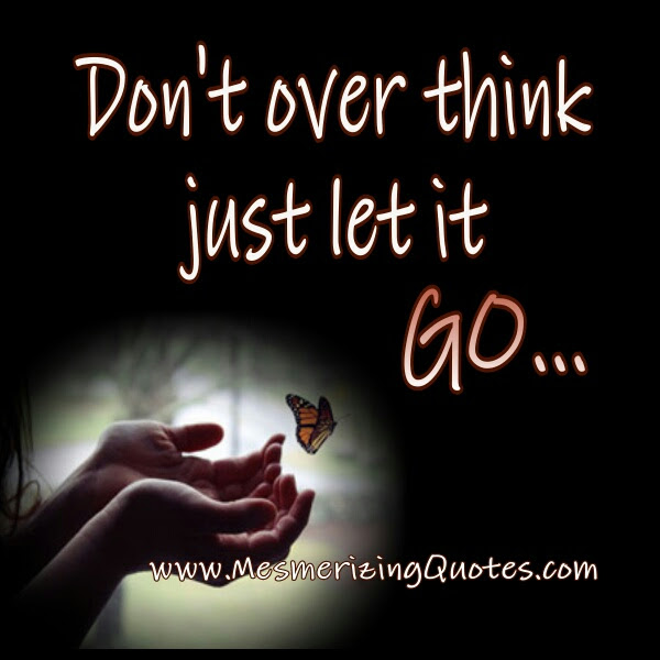 Dont Over Think Just Let It Go Mesmerizing Quotes
