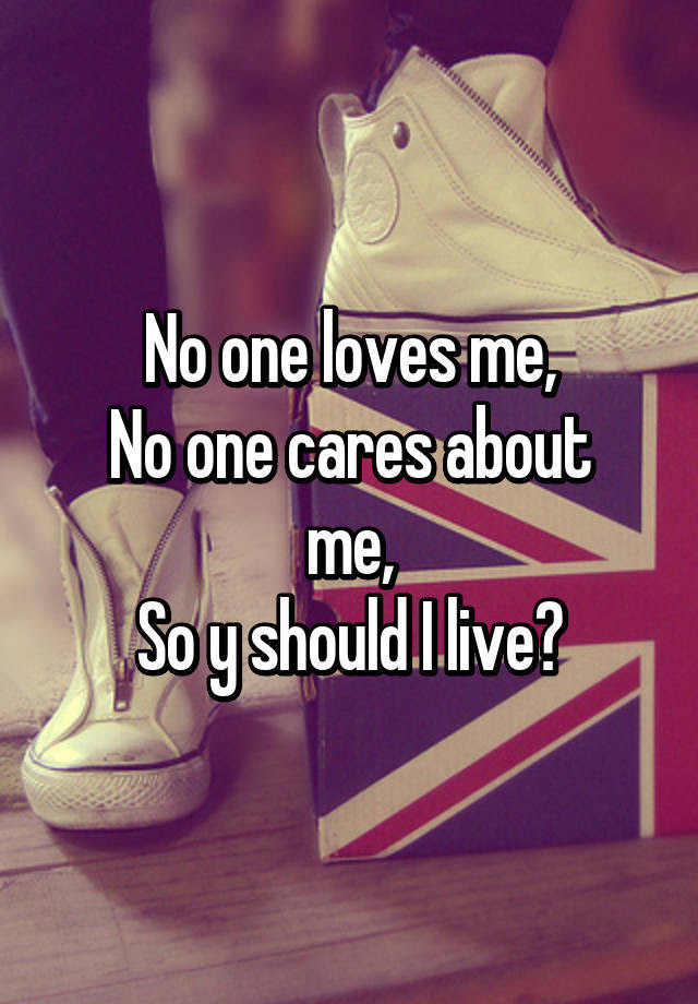 No One Loves Me No One Cares About Me So Y Should I Live