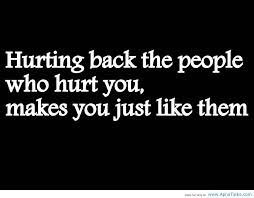 Hurting Back The People Who Hurt Youmakes You Become Just Like Them