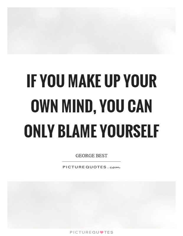 If You Make Up Your Own Mind You Can Only Blame Yourself Picture