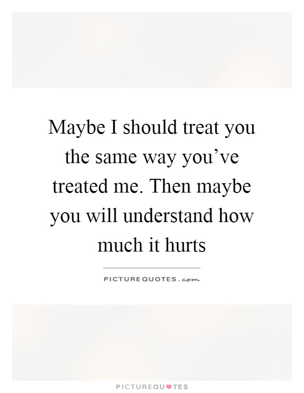 Maybe I Should Treat You The Same Way Youve Treated Me Then
