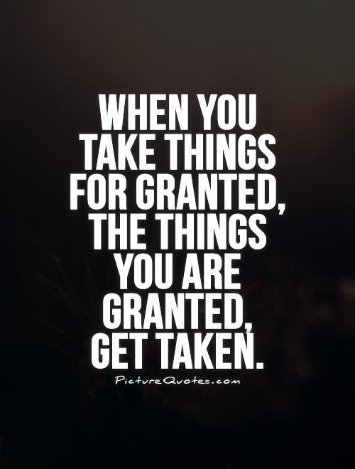 Quotes About Taking Things For Granted 45 Quotes