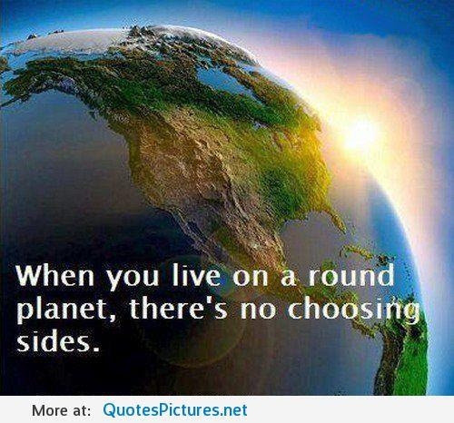 tripintolight:  When you live on a round planet, there's no choosing sides.