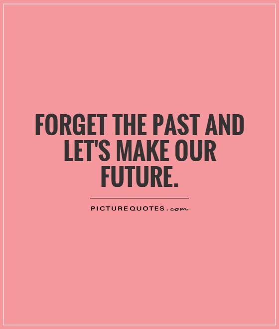 Forget The Past And Lets Make Our Future Picture Quotes