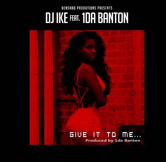 DJ Ike – Give It To Me ft. 1da Banton