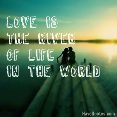 Love Is The River Of Life In The World Quote Life Quotes Love