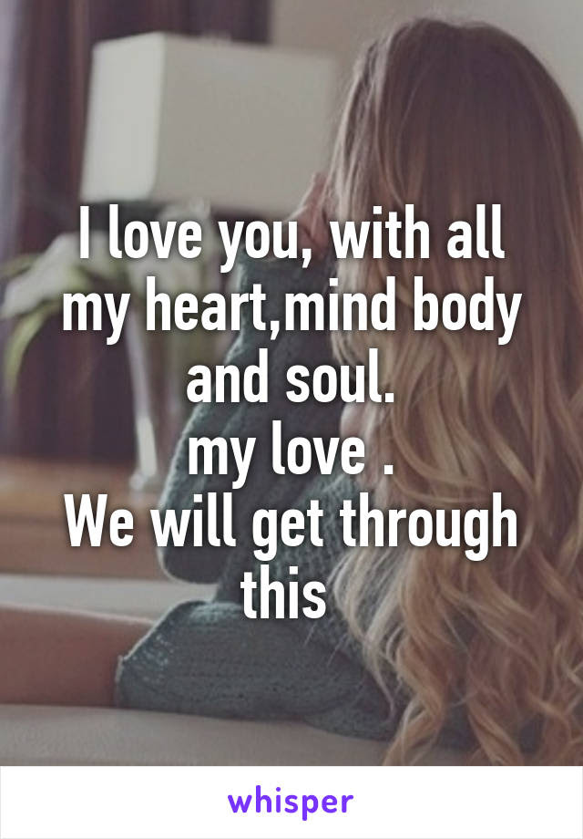 I Love You With All My Heartmind Body And Soul My Love We Will Get