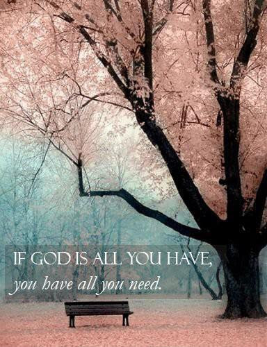 If God Is All You Have You Have All You Need Picture Quotes