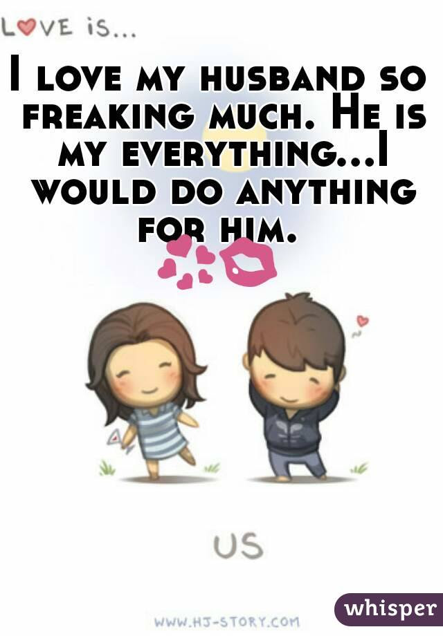 I Love My Husband So Freaking Much He Is My Everythingi Would Do