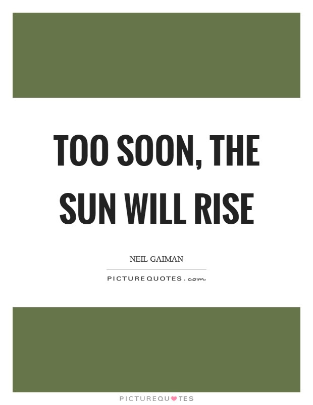 Too Soon The Sun Will Rise Picture Quotes