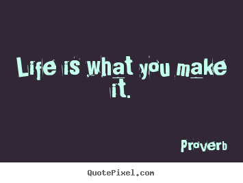 Proverb Picture Quotes Life Is What You Make It Life Quote