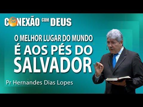 O melhor lugar do mundo é aos pés do Salvador - Pr Hernandes Dias Lopes