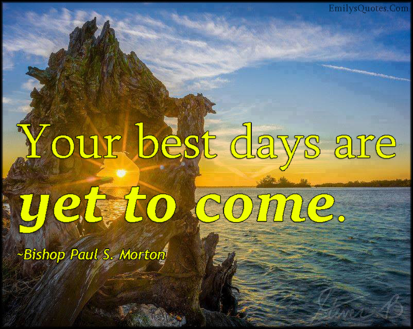 Your Best Days Are Yet To Come Popular Inspirational Quotes At