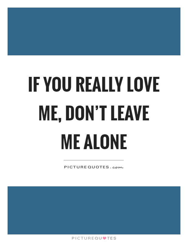 If You Really Love Me Dont Leave Me Alone Picture Quotes